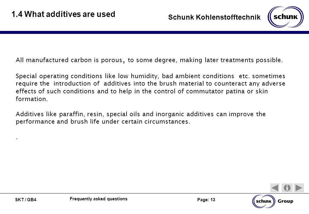 SKT / GB4 Page: 13 Schunk Kohlenstofftechnik Frequently asked questions 1.4 What additives are used All manufactured carbon is porous, to some degree, making later treatments possible.