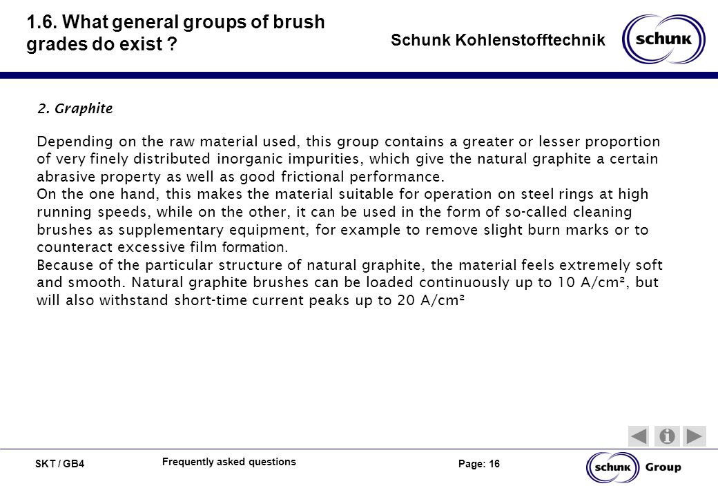 SKT / GB4 Page: 16 Schunk Kohlenstofftechnik Frequently asked questions 1.6. What general groups of brush grades do exist ? 2. Graphite Depending on t
