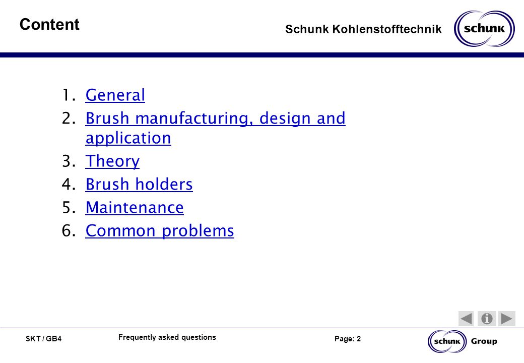 SKT / GB4 Page: 2 Schunk Kohlenstofftechnik Frequently asked questions Content 1.GeneralGeneral 2.Brush manufacturing, design and applicationBrush man