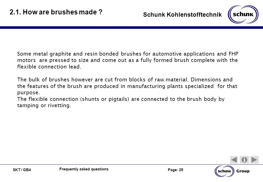 SKT / GB4 Page: 25 Schunk Kohlenstofftechnik Frequently asked questions 2.1. How are brushes made ? Some metal graphite and resin bonded brushes for a