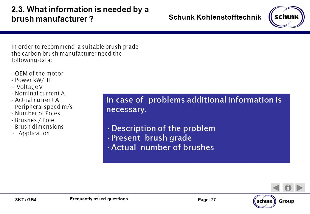 SKT / GB4 Page: 27 Schunk Kohlenstofftechnik Frequently asked questions 2.3. What information is needed by a brush manufacturer ? In order to recommen