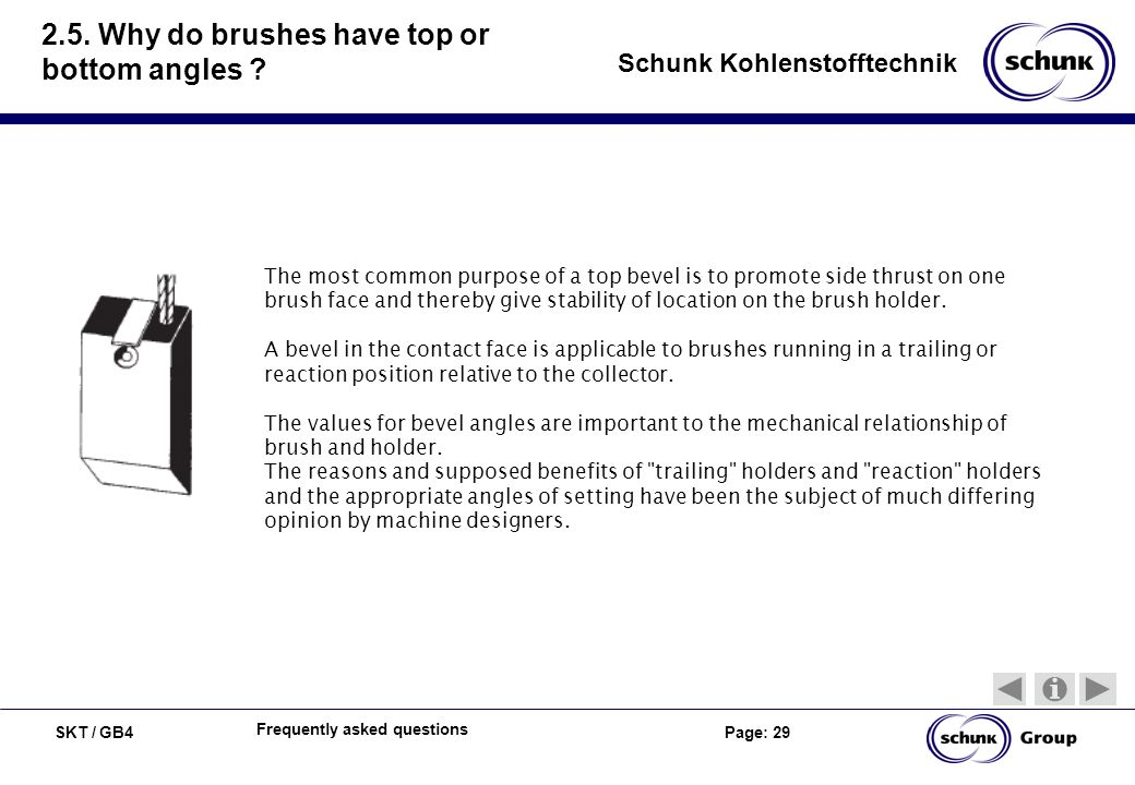 SKT / GB4 Page: 29 Schunk Kohlenstofftechnik Frequently asked questions 2.5. Why do brushes have top or bottom angles ? The most common purpose of a t