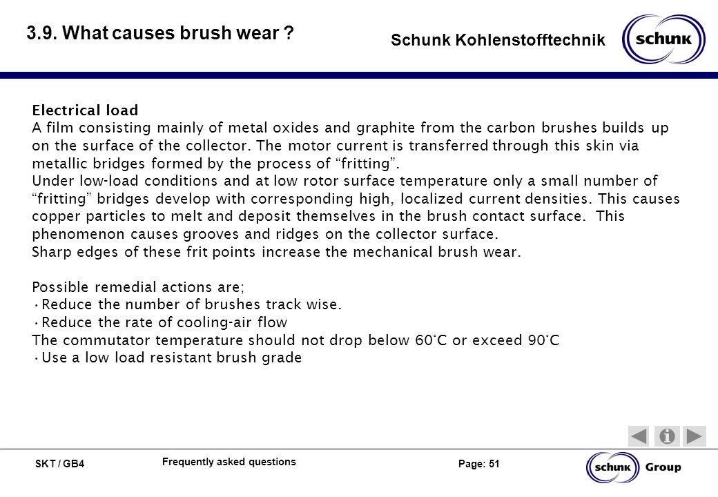 SKT / GB4 Page: 51 Schunk Kohlenstofftechnik Frequently asked questions 3.9. What causes brush wear ? Electrical load A film consisting mainly of meta