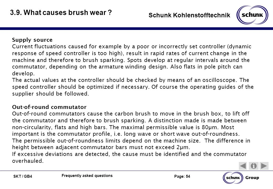 SKT / GB4 Page: 54 Schunk Kohlenstofftechnik Frequently asked questions 3.9. What causes brush wear ? Supply source Current fluctuations caused for ex