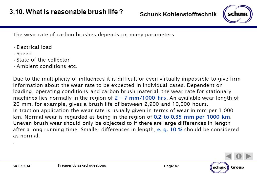 SKT / GB4 Page: 57 Schunk Kohlenstofftechnik Frequently asked questions 3.10. What is reasonable brush life ? The wear rate of carbon brushes depends