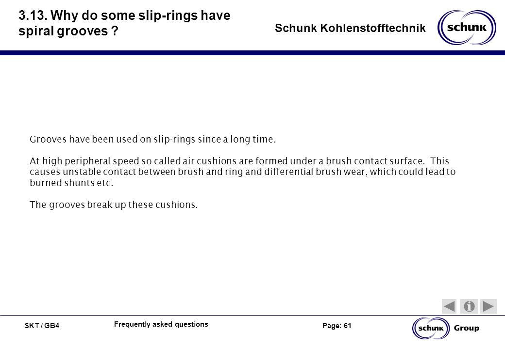 SKT / GB4 Page: 61 Schunk Kohlenstofftechnik Frequently asked questions 3.13. Why do some slip-rings have spiral grooves ? Grooves have been used on s