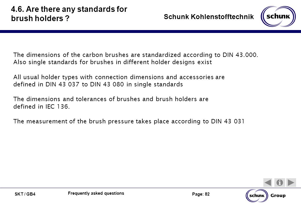 SKT / GB4 Page: 82 Schunk Kohlenstofftechnik Frequently asked questions 4.6. Are there any standards for brush holders ? The dimensions of the carbon