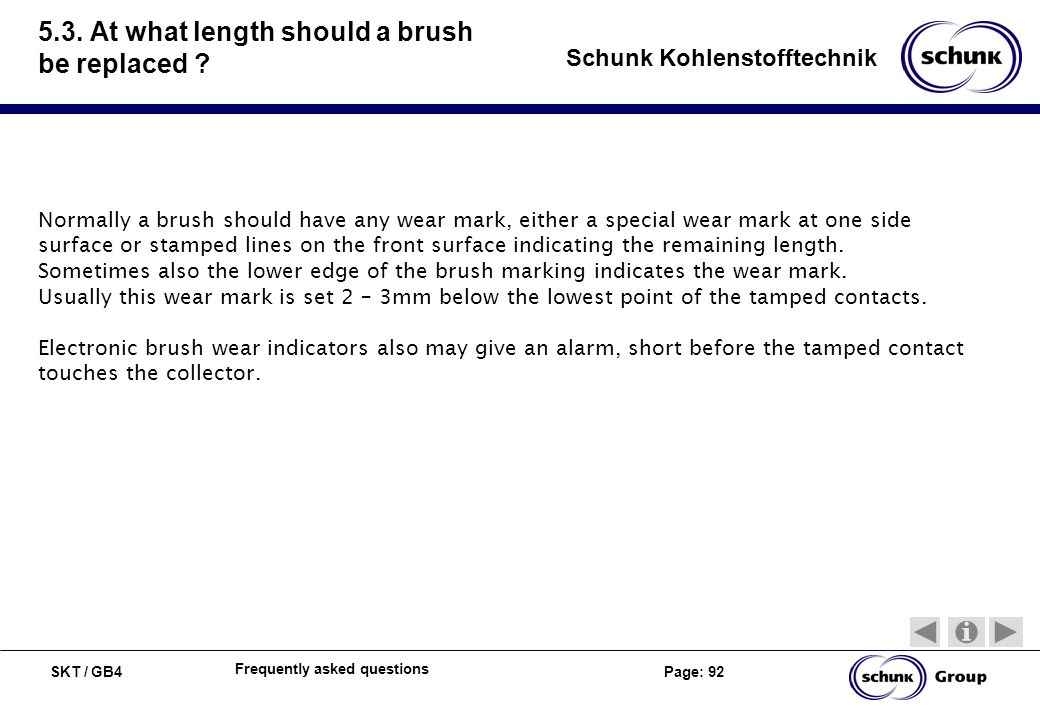SKT / GB4 Page: 92 Schunk Kohlenstofftechnik Frequently asked questions 5.3. At what length should a brush be replaced ? Normally a brush should have