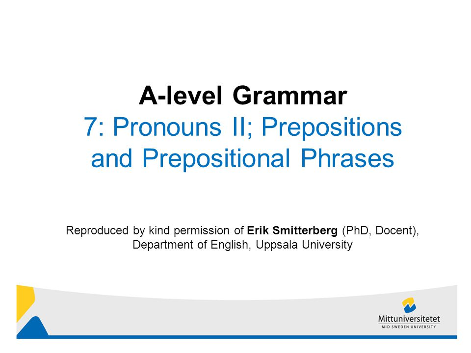 1 Reproduced by kind permission of Erik Smitterberg (PhD, Docent), Department of English, Uppsala University A-level Grammar 7: Pronouns II; Prepositions and Prepositional Phrases