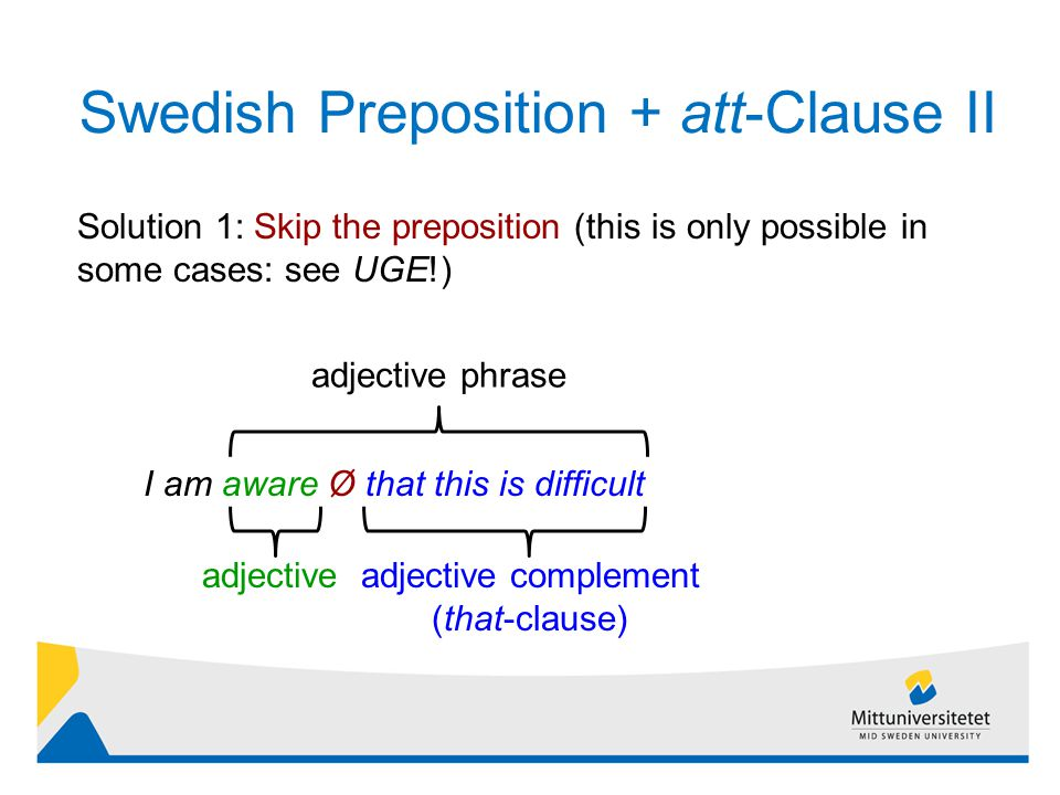 Swedish Preposition + att-Clause II 12 Solution 1: Skip the preposition (this is only possible in some cases: see UGE!) I am aware Ø that this is difficult adjective phrase adjectiveadjective complement (that-clause)