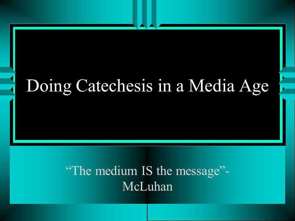 Doing Catechesis in a Media Age The medium IS the message- McLuhan
