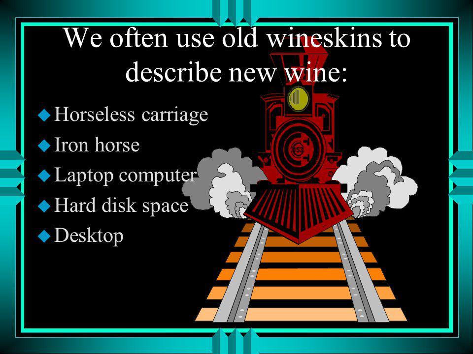 We often use old wineskins to describe new wine: u Horseless carriage u Iron horse u Laptop computer u Hard disk space u Desktop