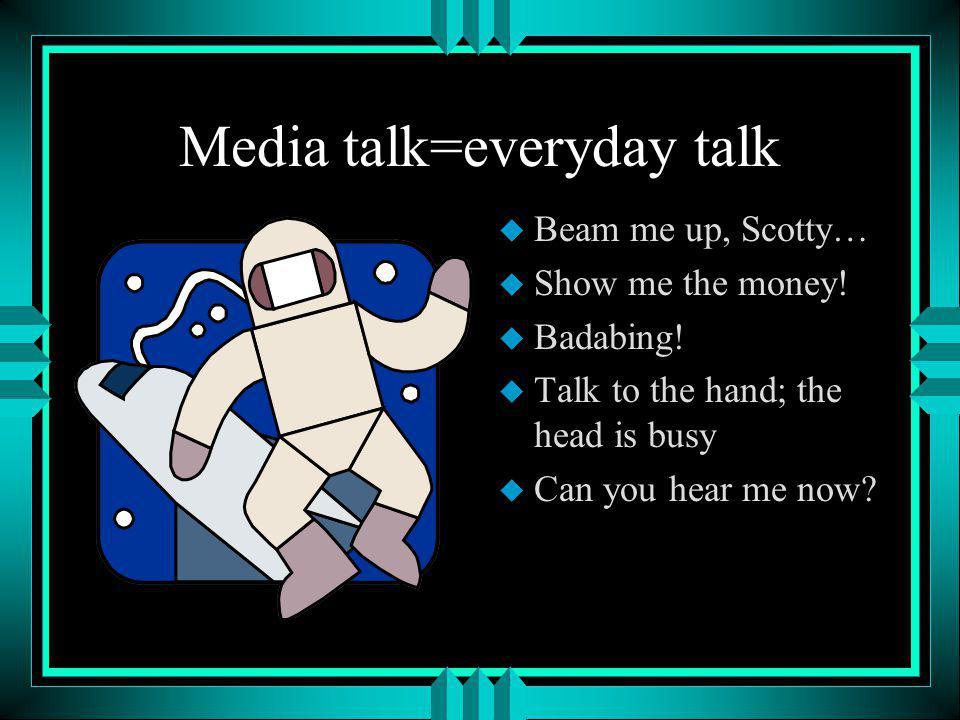 Media talk=everyday talk u Beam me up, Scotty… u Show me the money.