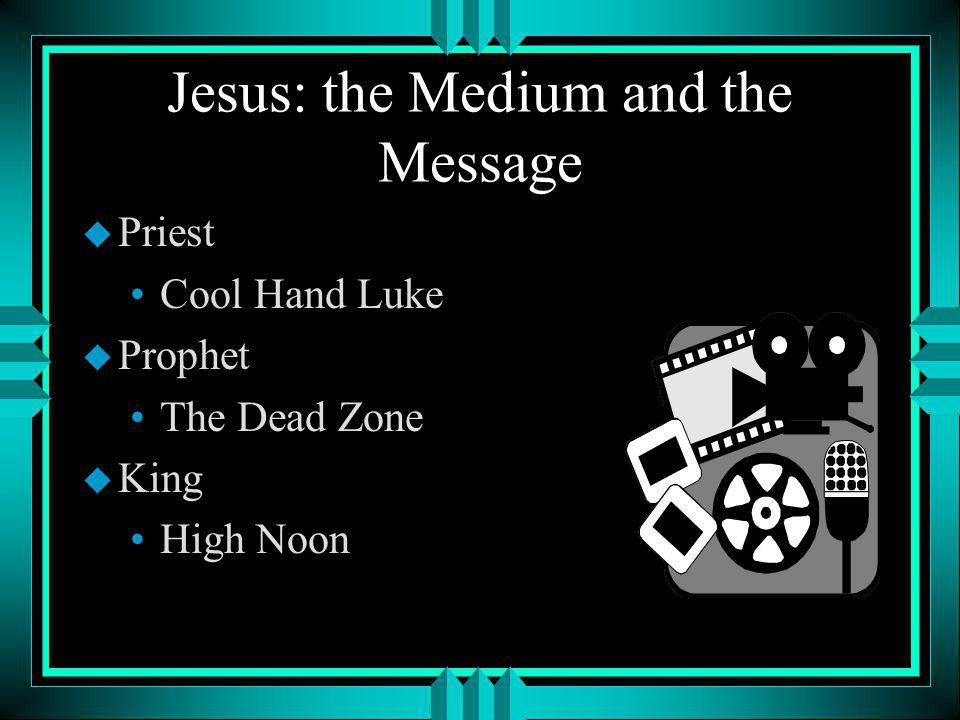 Jesus: the Medium and the Message u Priest Cool Hand Luke u Prophet The Dead Zone u King High Noon