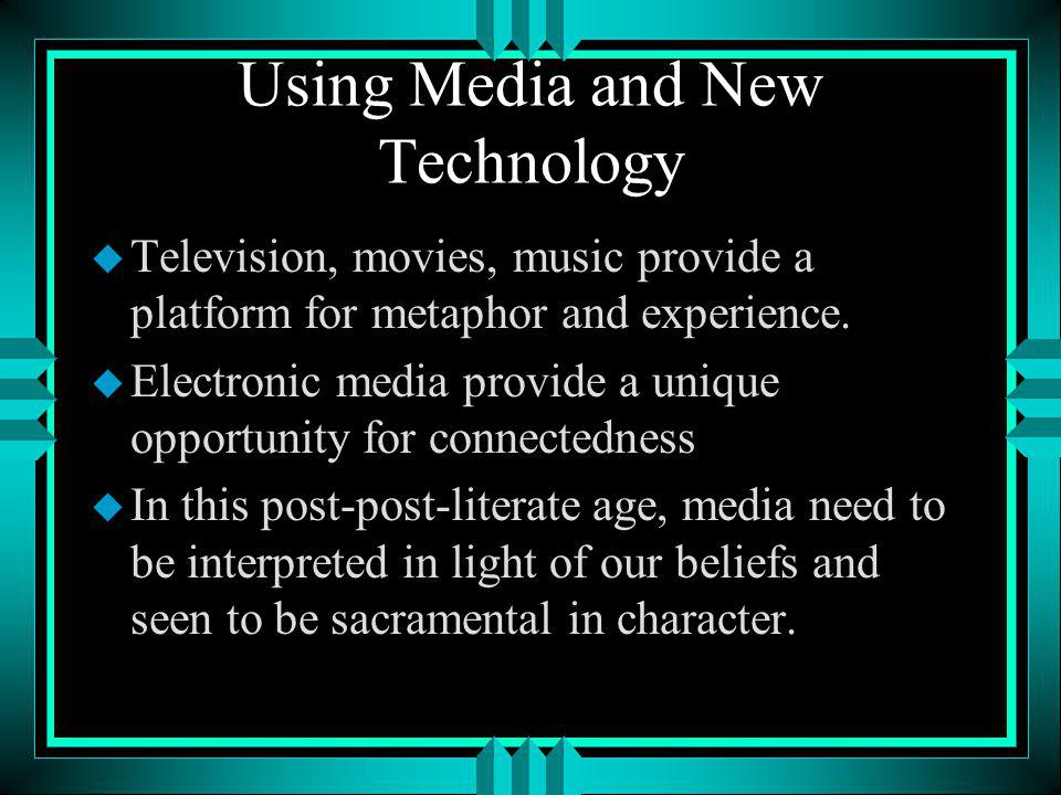 Using Media and New Technology u Television, movies, music provide a platform for metaphor and experience.