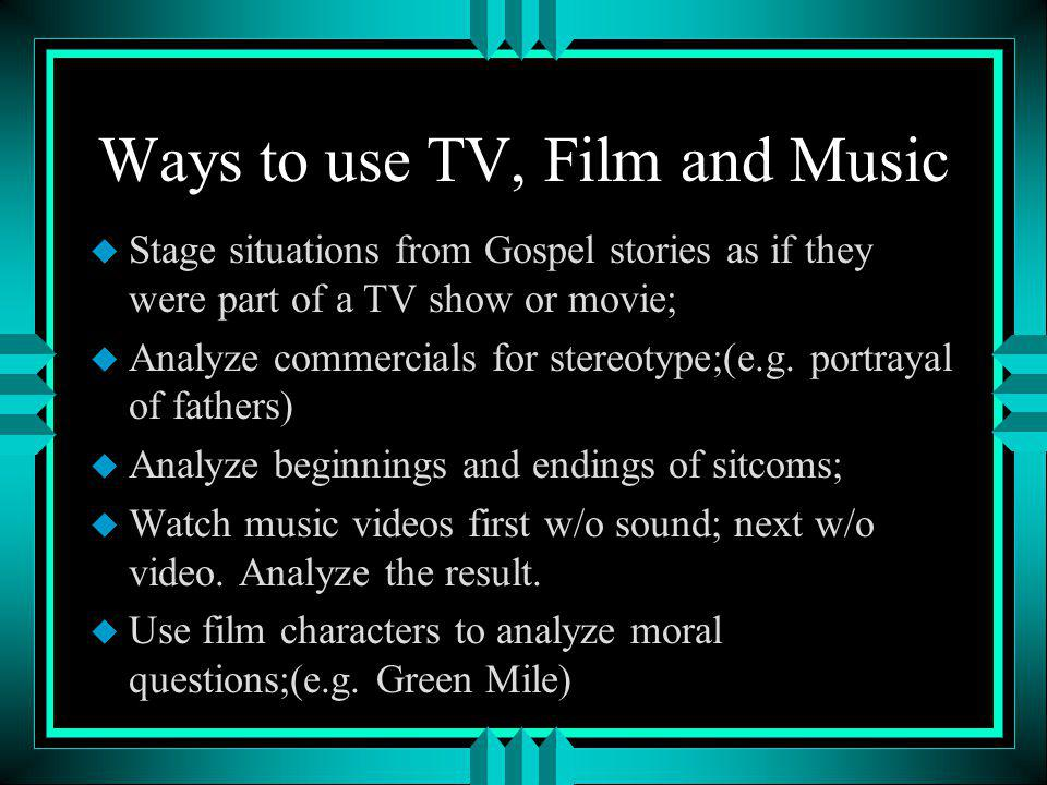 Ways to use TV, Film and Music u Stage situations from Gospel stories as if they were part of a TV show or movie; u Analyze commercials for stereotype;(e.g.