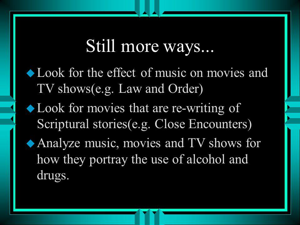 Still more ways... u Look for the effect of music on movies and TV shows(e.g.