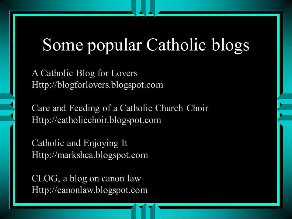 Some popular Catholic blogs A Catholic Blog for Lovers Http://blogforlovers.blogspot.com Care and Feeding of a Catholic Church Choir Http://catholicchoir.blogspot.com Catholic and Enjoying It Http://markshea.blogspot.com CLOG, a blog on canon law Http://canonlaw.blogspot.com