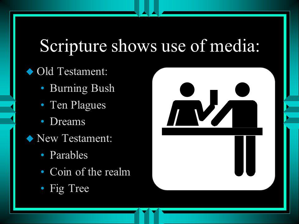 Scripture shows use of media: u Old Testament: Burning Bush Ten Plagues Dreams u New Testament: Parables Coin of the realm Fig Tree