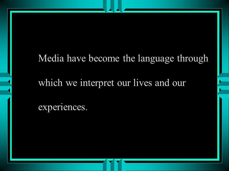Media have become the language through which we interpret our lives and our experiences.