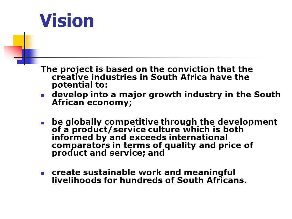 Vision The project is based on the conviction that the creative industries in South Africa have the potential to: develop into a major growth industry