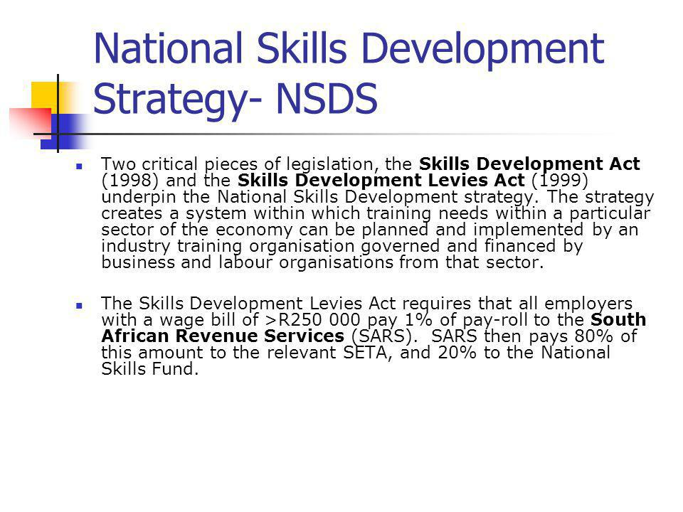 National Skills Development Strategy- NSDS Two critical pieces of legislation, the Skills Development Act (1998) and the Skills Development Levies Act