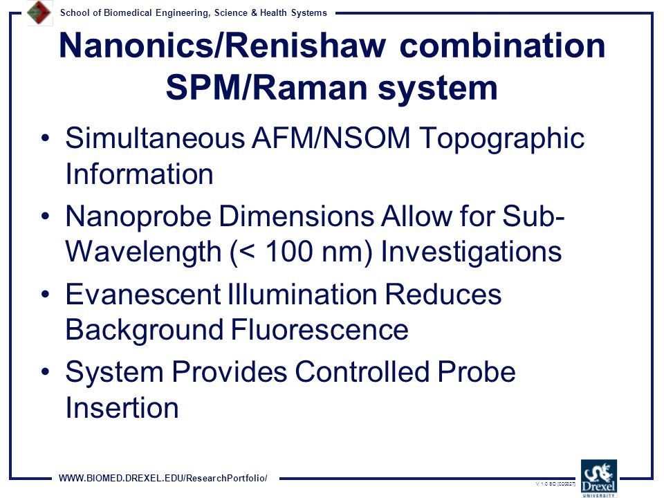 WWW.BIOMED.DREXEL.EDU/ResearchPortfolio/ School of Biomedical Engineering, Science & Health Systems V 1.0 SD [020327] Nanonics/Renishaw combination SPM/Raman system Simultaneous AFM/NSOM Topographic Information Nanoprobe Dimensions Allow for Sub- Wavelength (< 100 nm) Investigations Evanescent Illumination Reduces Background Fluorescence System Provides Controlled Probe Insertion