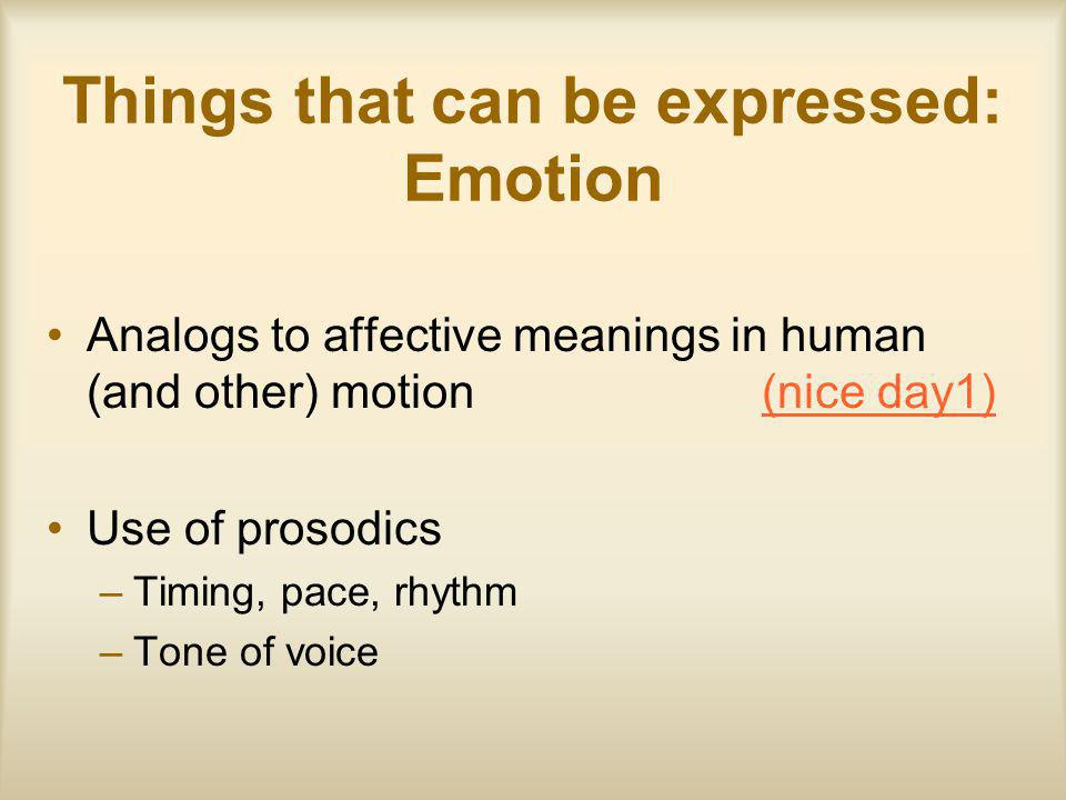 Things that can be expressed: Emotion Analogs to affective meanings in human (and other) motion (nice day1)(nice day1) Use of prosodics –Timing, pace, rhythm –Tone of voice