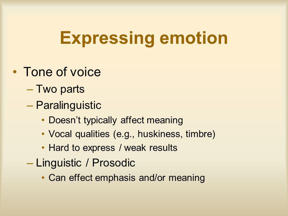 Expressing emotion Tone of voice –Two parts –Paralinguistic Doesnt typically affect meaning Vocal qualities (e.g., huskiness, timbre) Hard to express / weak results –Linguistic / Prosodic Can effect emphasis and/or meaning