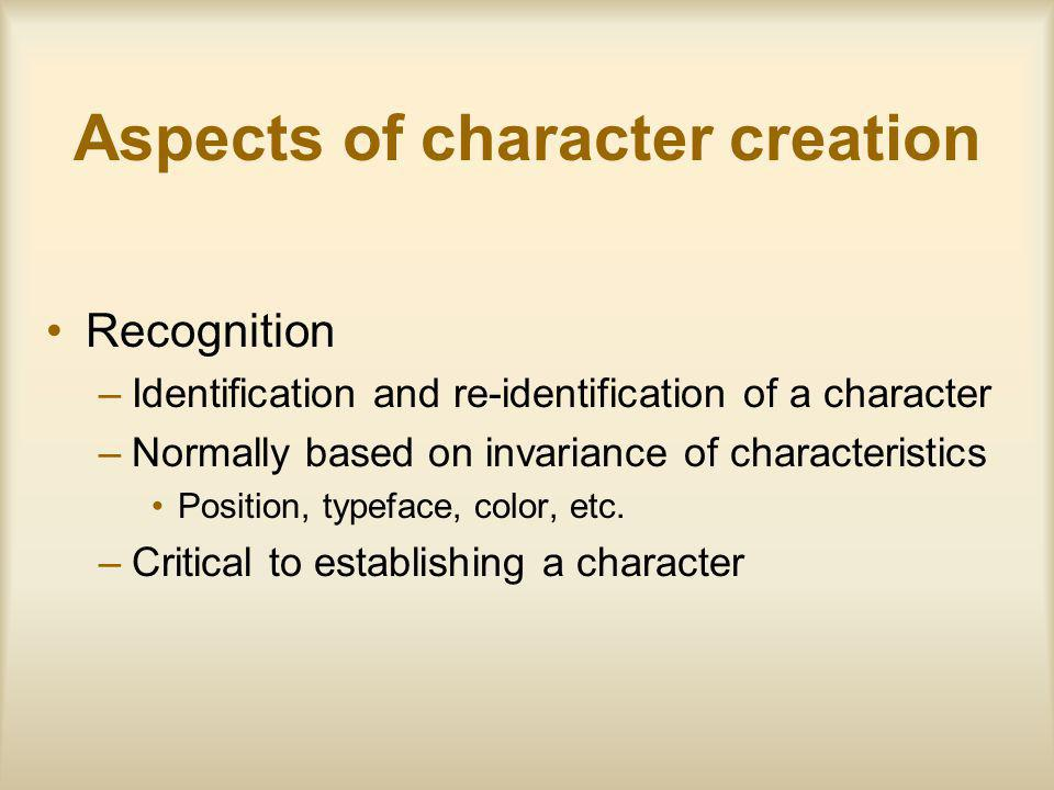 Aspects of character creation Recognition –Identification and re-identification of a character –Normally based on invariance of characteristics Position, typeface, color, etc.