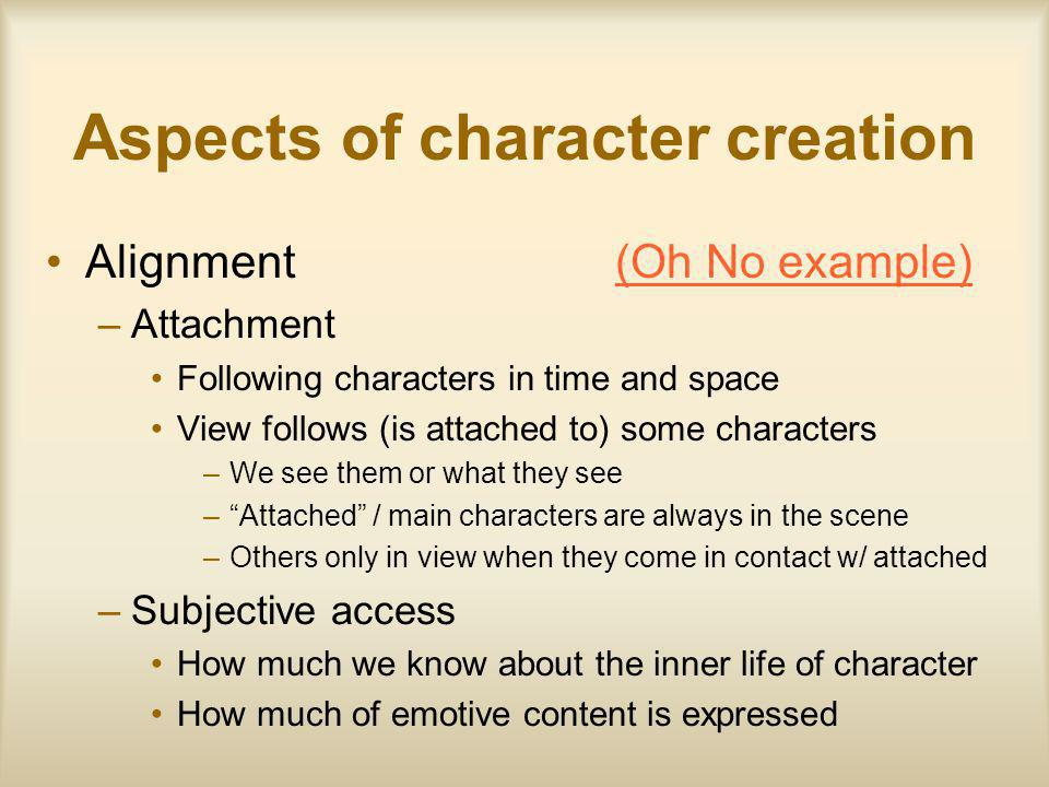 Aspects of character creation Alignment (Oh No example)(Oh No example) –Attachment Following characters in time and space View follows (is attached to) some characters –We see them or what they see –Attached / main characters are always in the scene –Others only in view when they come in contact w/ attached –Subjective access How much we know about the inner life of character How much of emotive content is expressed