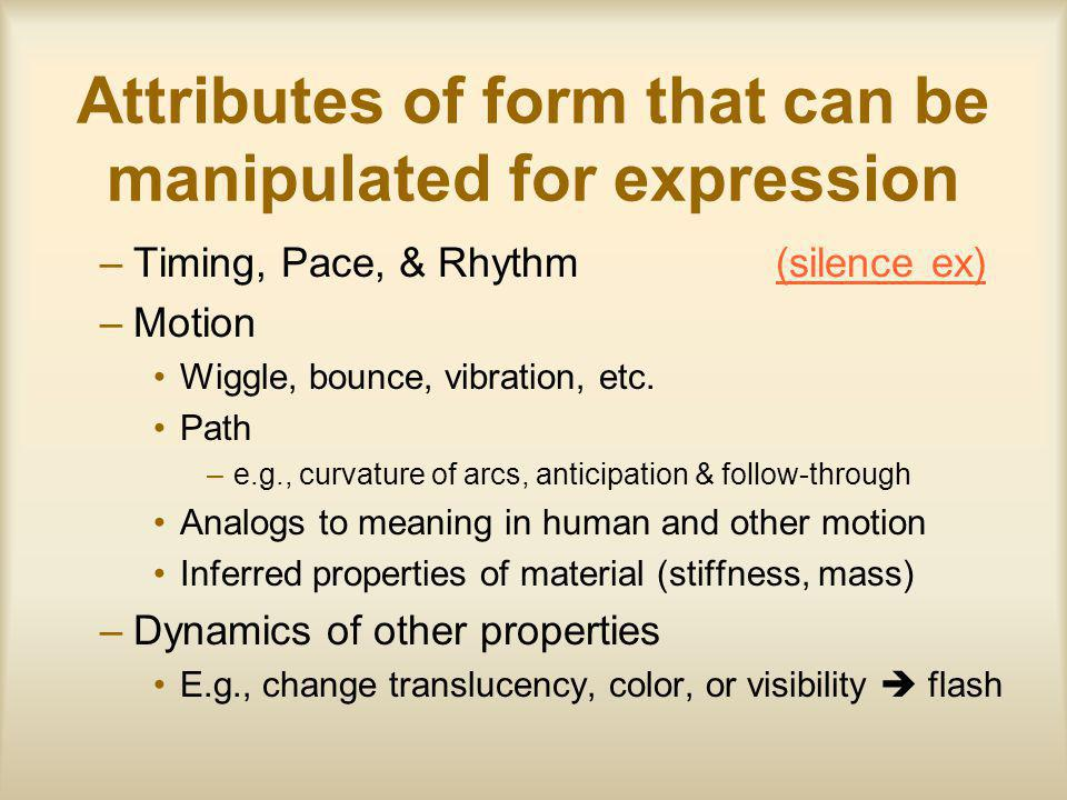 Attributes of form that can be manipulated for expression –Timing, Pace, & Rhythm (silence ex)(silence ex) –Motion Wiggle, bounce, vibration, etc.