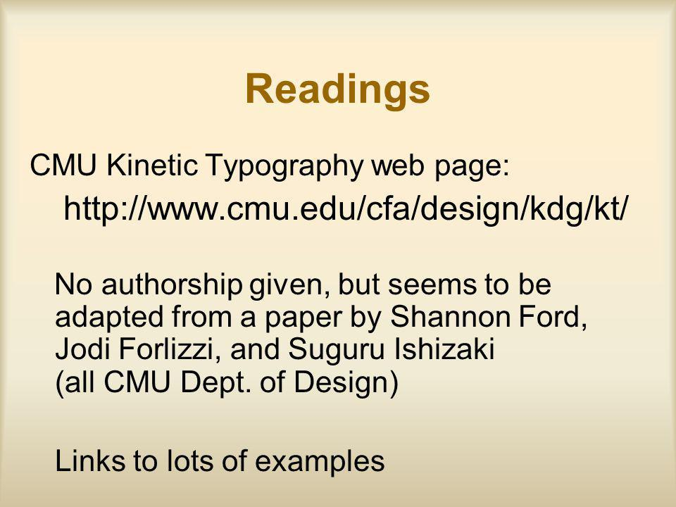 Readings CMU Kinetic Typography web page: http://www.cmu.edu/cfa/design/kdg/kt/ No authorship given, but seems to be adapted from a paper by Shannon Ford, Jodi Forlizzi, and Suguru Ishizaki (all CMU Dept.