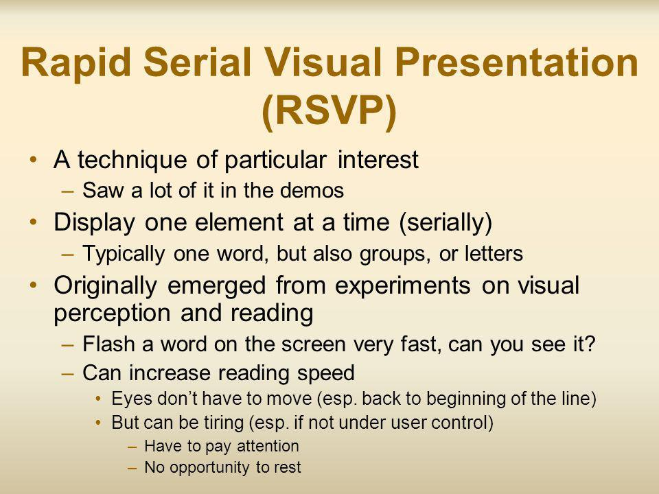 Rapid Serial Visual Presentation (RSVP) A technique of particular interest –Saw a lot of it in the demos Display one element at a time (serially) –Typically one word, but also groups, or letters Originally emerged from experiments on visual perception and reading –Flash a word on the screen very fast, can you see it.