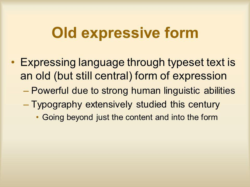 Old expressive form Expressing language through typeset text is an old (but still central) form of expression –Powerful due to strong human linguistic abilities –Typography extensively studied this century Going beyond just the content and into the form