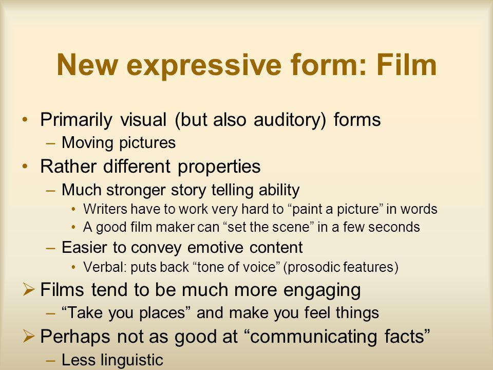 New expressive form: Film Primarily visual (but also auditory) forms –Moving pictures Rather different properties –Much stronger story telling ability Writers have to work very hard to paint a picture in words A good film maker can set the scene in a few seconds –Easier to convey emotive content Verbal: puts back tone of voice (prosodic features) Films tend to be much more engaging –Take you places and make you feel things Perhaps not as good at communicating facts –Less linguistic