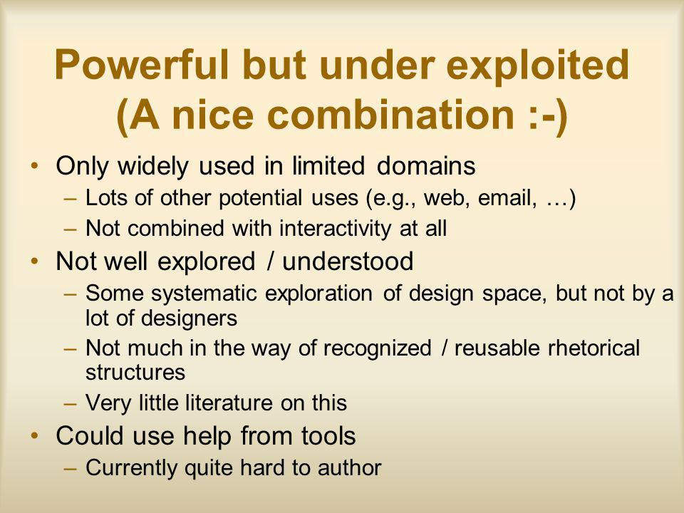 Powerful but under exploited (A nice combination :-) Only widely used in limited domains –Lots of other potential uses (e.g., web, email, …) –Not combined with interactivity at all Not well explored / understood –Some systematic exploration of design space, but not by a lot of designers –Not much in the way of recognized / reusable rhetorical structures –Very little literature on this Could use help from tools –Currently quite hard to author