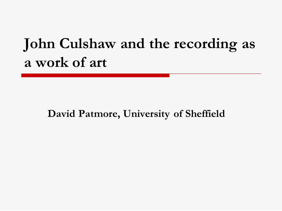 John Culshaw and the recording as a work of art David Patmore, University of Sheffield