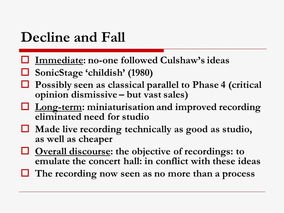 Decline and Fall Immediate: no-one followed Culshaws ideas SonicStage childish (1980) Possibly seen as classical parallel to Phase 4 (critical opinion dismissive – but vast sales) Long-term: miniaturisation and improved recording eliminated need for studio Made live recording technically as good as studio, as well as cheaper Overall discourse: the objective of recordings: to emulate the concert hall: in conflict with these ideas The recording now seen as no more than a process
