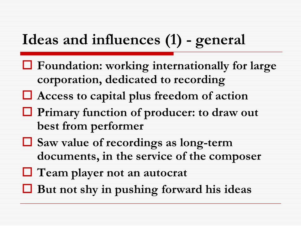 Ideas and influences (1) - general Foundation: working internationally for large corporation, dedicated to recording Access to capital plus freedom of action Primary function of producer: to draw out best from performer Saw value of recordings as long-term documents, in the service of the composer Team player not an autocrat But not shy in pushing forward his ideas