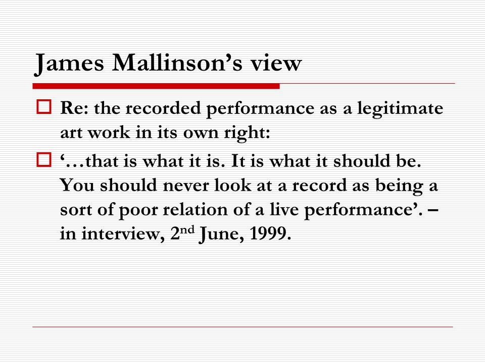 James Mallinsons view Re: the recorded performance as a legitimate art work in its own right: …that is what it is.