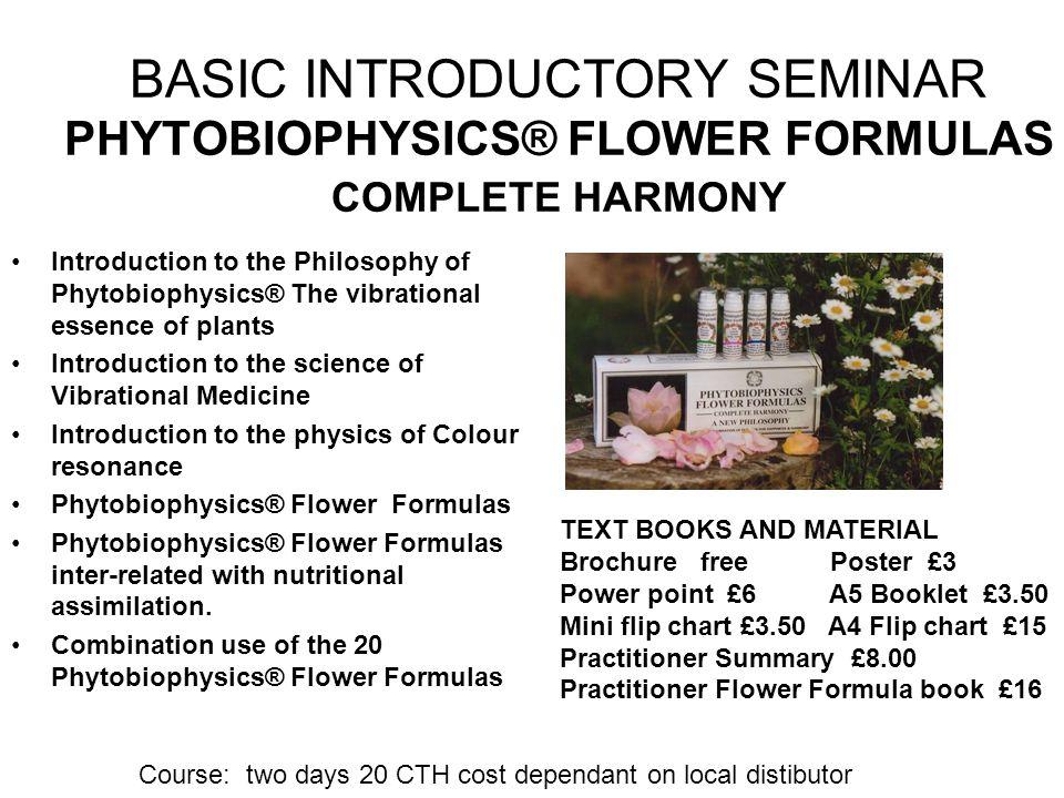 BASIC INTRODUCTORY SEMINAR PHYTOBIOPHYSICS® FLOWER FORMULAS COMPLETE HARMONY Introduction to the Philosophy of Phytobiophysics® The vibrational essenc