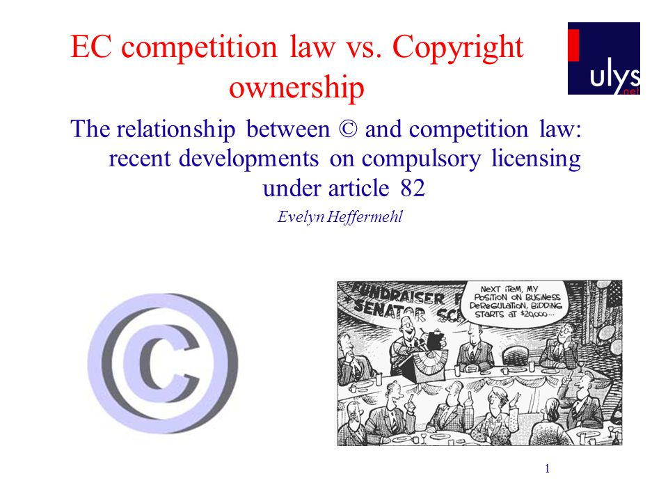1 EC competition law vs. Copyright ownership The relationship between © and competition law: recent developments on compulsory licensing under article