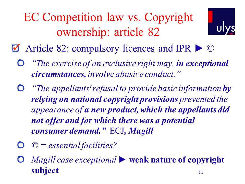 11 EC Competition law vs. Copyright ownership: article 82 Article 82: compulsory licences and IPR © The exercise of an exclusive right may, in excepti