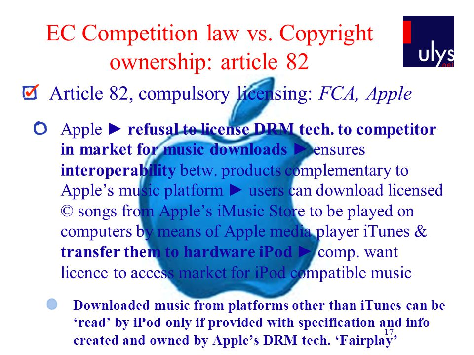 17 EC Competition law vs. Copyright ownership: article 82 Article 82, compulsory licensing: FCA, Apple Apple refusal to license DRM tech. to competito