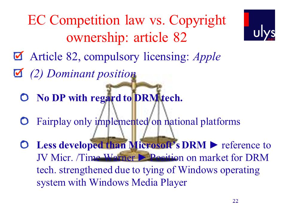 22 EC Competition law vs. Copyright ownership: article 82 Article 82, compulsory licensing: Apple (2) Dominant position No DP with regard to DRM tech.