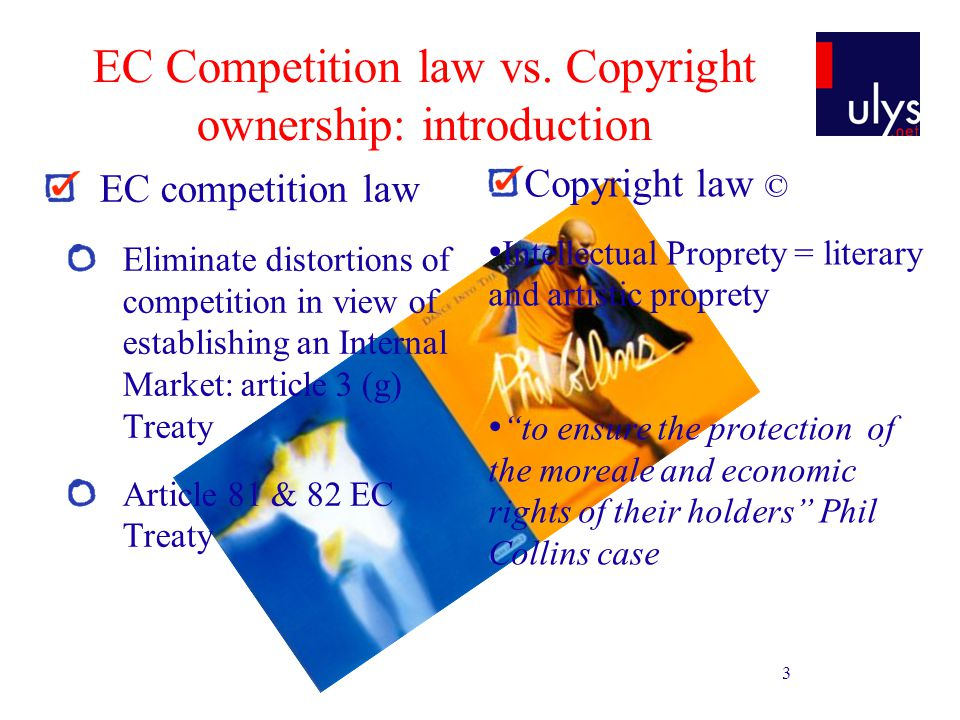 3 EC Competition law vs. Copyright ownership: introduction EC competition law Eliminate distortions of competition in view of establishing an Internal