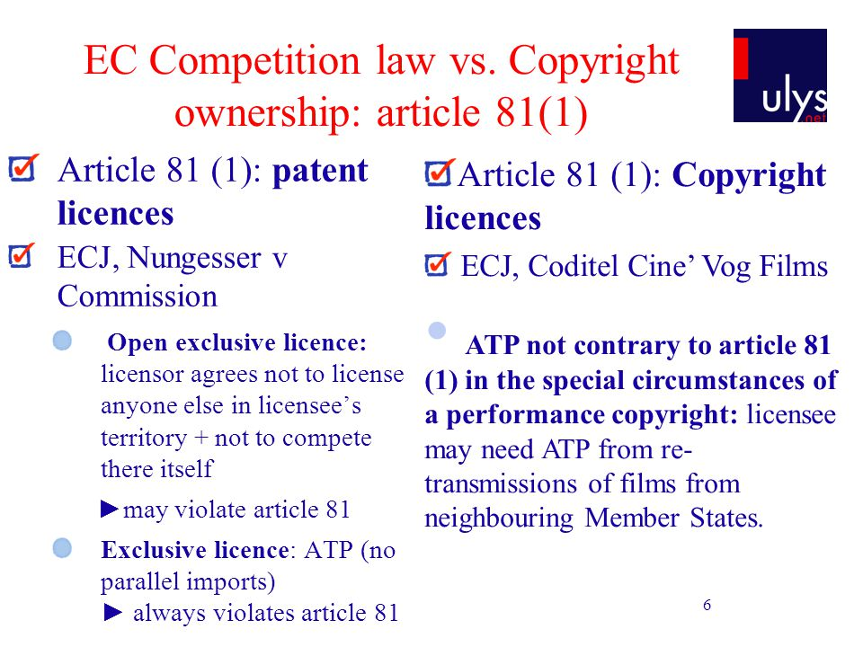6 EC Competition law vs. Copyright ownership: article 81(1) Article 81 (1): patent licences ECJ, Nungesser v Commission Open exclusive licence: licens