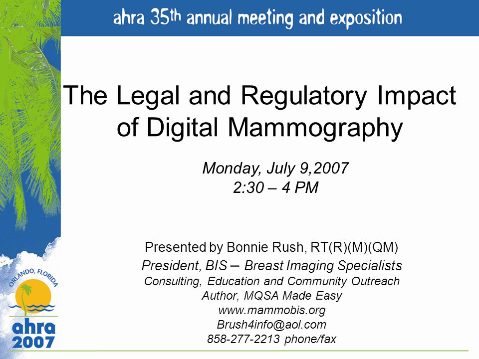 The Legal and Regulatory Impact of Digital Mammography Presented by Bonnie Rush, RT(R)(M)(QM) President, BIS – Breast Imaging Specialists Consulting,