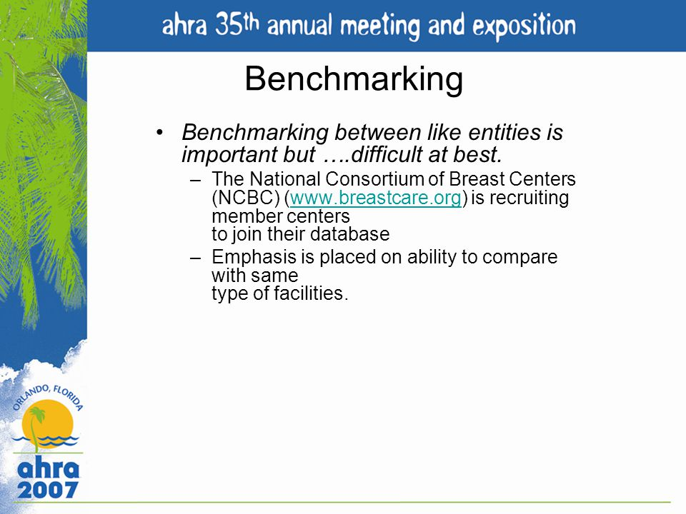 Benchmarking Benchmarking between like entities is important but ….difficult at best. –The National Consortium of Breast Centers (NCBC) (www.breastcar